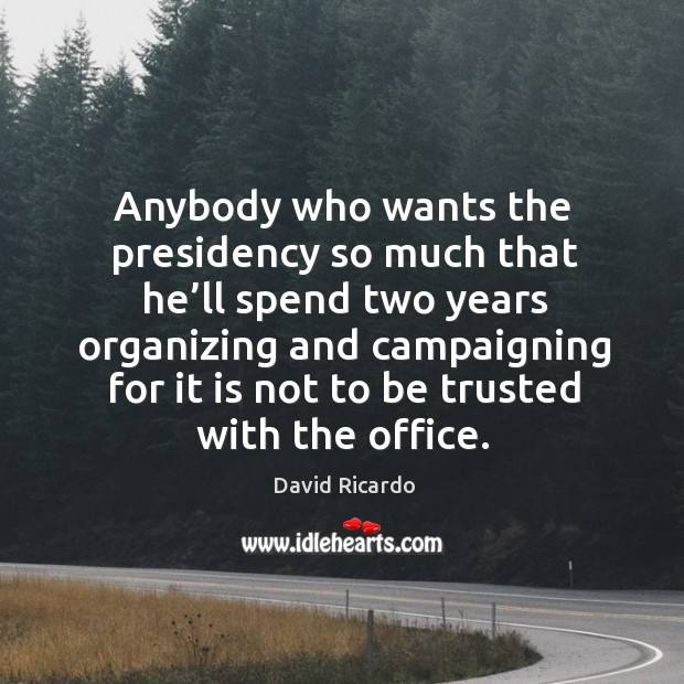 Anybody who wants the presidency so much that he'll spend two years David Ricardo Picture Quote