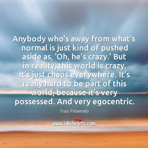Anybody who's away from what's normal is just kind of pushed aside Image