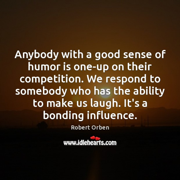 Anybody with a good sense of humor is one-up on their competition. Robert Orben Picture Quote