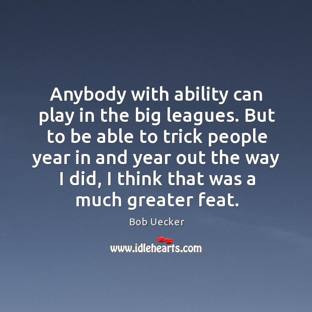 Anybody with ability can play in the big leagues. But to be able to trick people year Bob Uecker Picture Quote