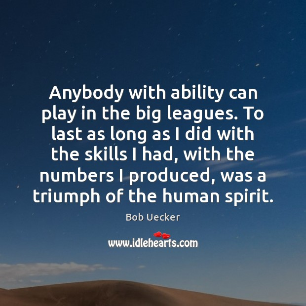 Anybody with ability can play in the big leagues. To last as Bob Uecker Picture Quote