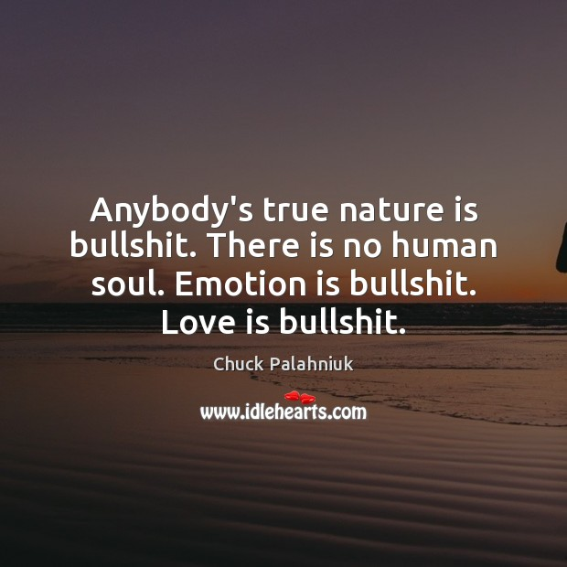 Anybody's true nature is bullshit. There is no human soul. Emotion is Image