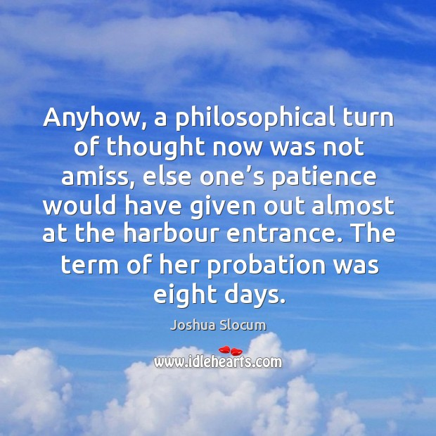 Anyhow, a philosophical turn of thought now was not amiss, else one's patience would have Joshua Slocum Picture Quote