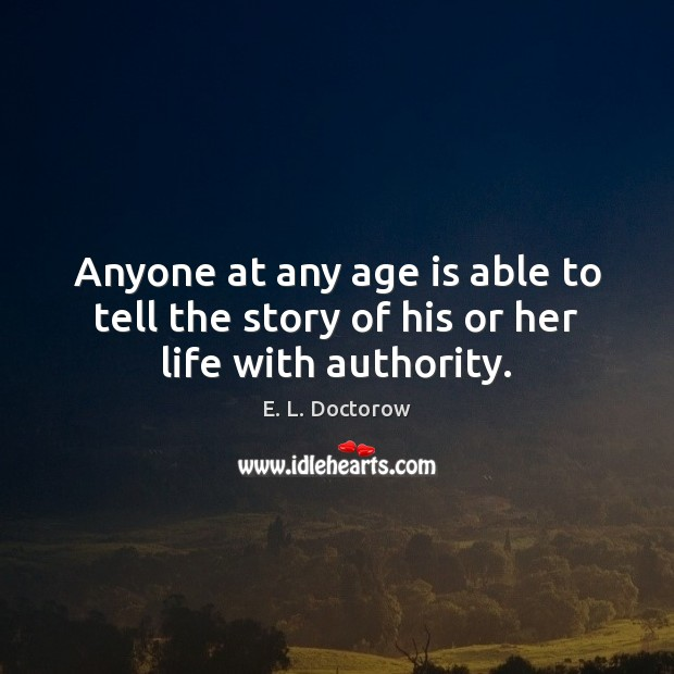 Anyone at any age is able to tell the story of his or her life with authority. E. L. Doctorow Picture Quote