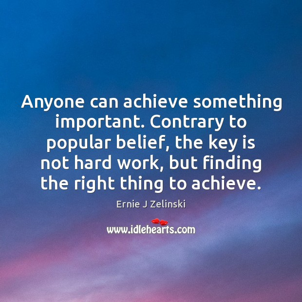 Anyone can achieve something important. Contrary to popular belief, the key is Ernie J Zelinski Picture Quote