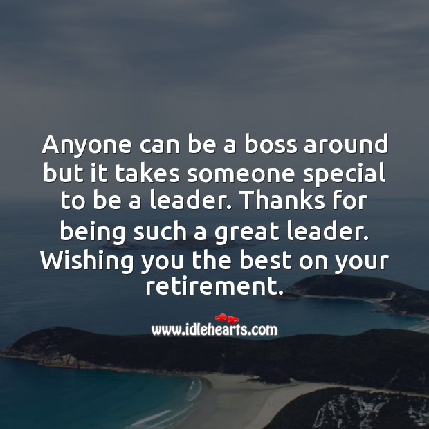 Anyone can be a boss around but it takes someone special to be a leader. Retirement Wishes for Boss Image