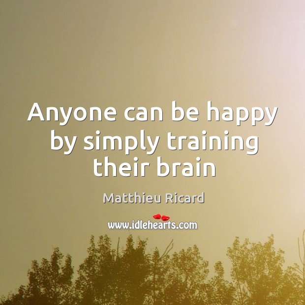 Anyone can be happy by simply training their brain Matthieu Ricard Picture Quote