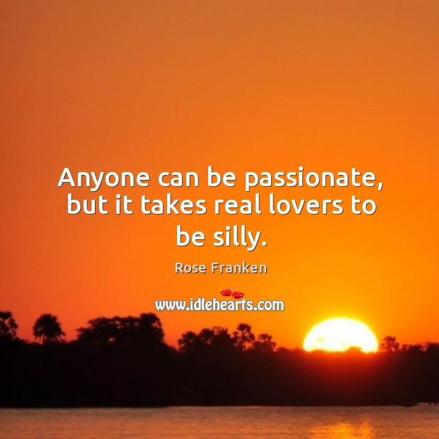 Image, Anyone can be passionate, but it takes real lovers to be silly.