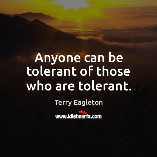 Anyone can be tolerant of those who are tolerant. Image