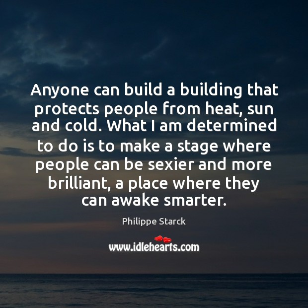 Anyone can build a building that protects people from heat, sun and Philippe Starck Picture Quote