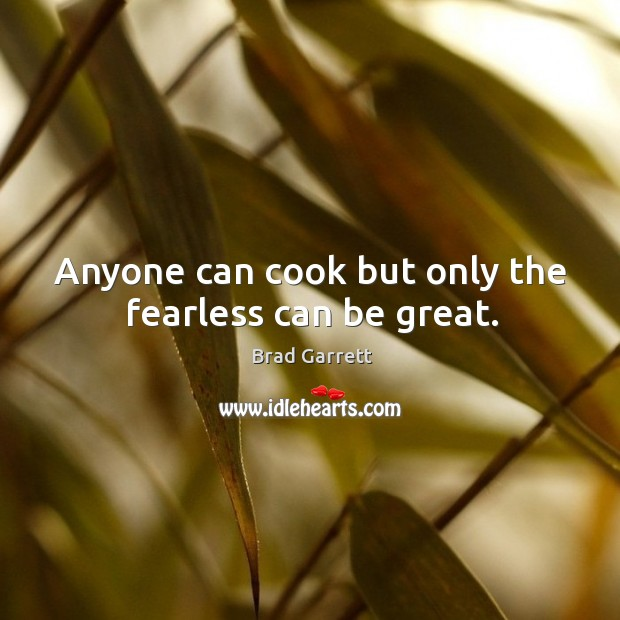 Anyone can cook but only the fearless can be great. Image