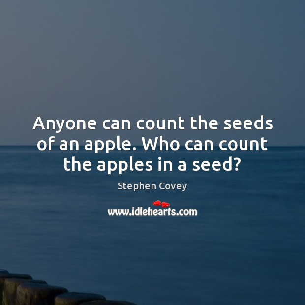 Anyone can count the seeds of an apple. Who can count the apples in a seed? Stephen Covey Picture Quote