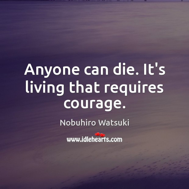 Anyone can die. It's living that requires courage. Nobuhiro Watsuki Picture Quote