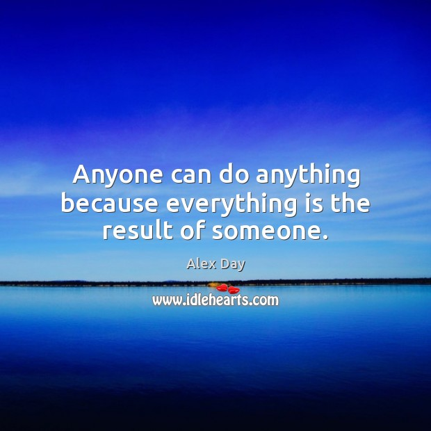 Anyone can do anything because everything is the result of someone. Image