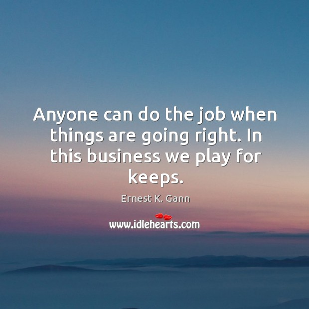 Anyone can do the job when things are going right. In this business we play for keeps. Image