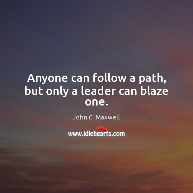 Image, Anyone can follow a path, but only a leader can blaze one.