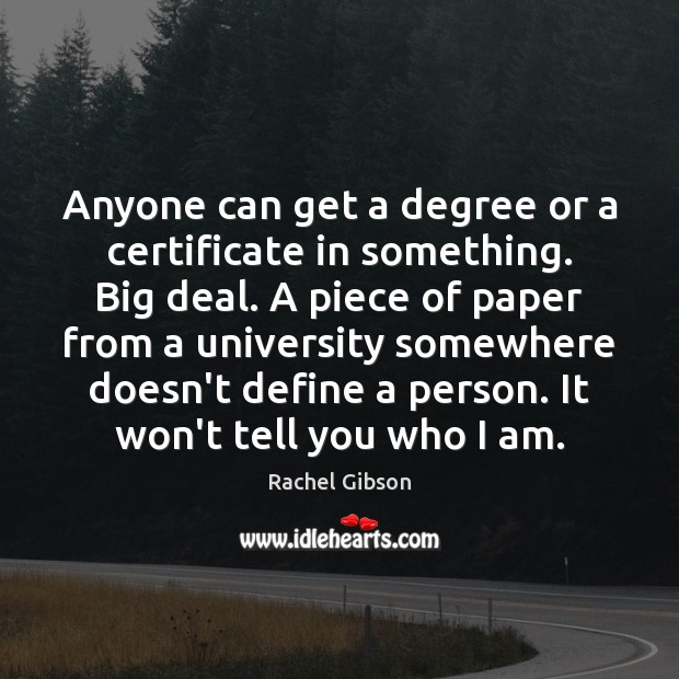 Anyone can get a degree or a certificate in something. Big deal. Image