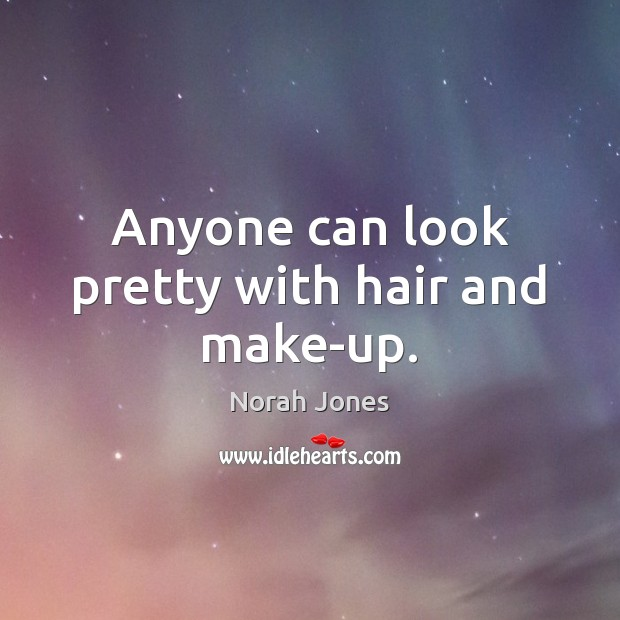 Anyone can look pretty with hair and make-up. Norah Jones Picture Quote