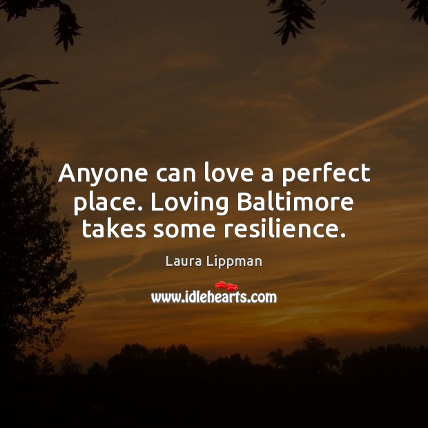 Anyone can love a perfect place. Loving Baltimore takes some resilience. Image
