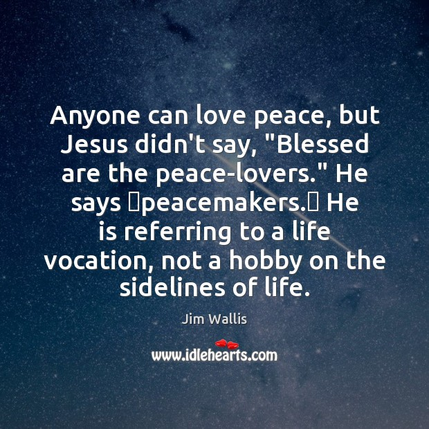 "Image, Anyone can love peace, but Jesus didn't say, ""Blessed are the peace-lovers."""