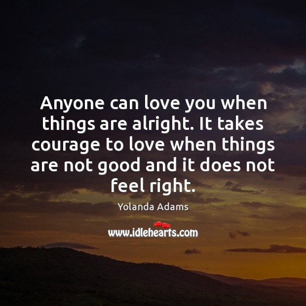 Anyone can love you when things are alright. It takes courage to Image