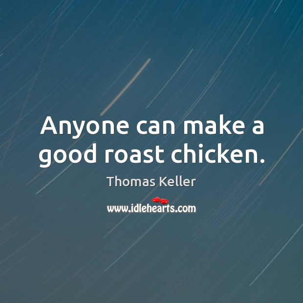 Anyone can make a good roast chicken. Thomas Keller Picture Quote