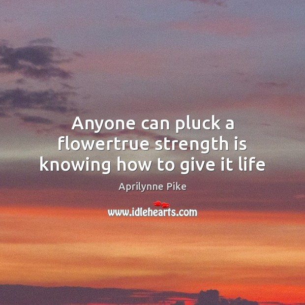 Image, Anyone can pluck a flowertrue strength is knowing how to give it life