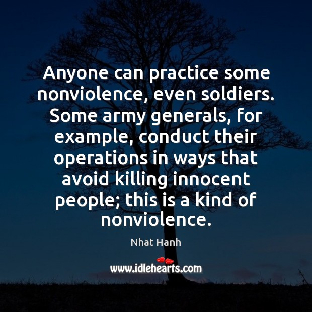 Anyone can practice some nonviolence, even soldiers. Some army generals, for example, Nhat Hanh Picture Quote