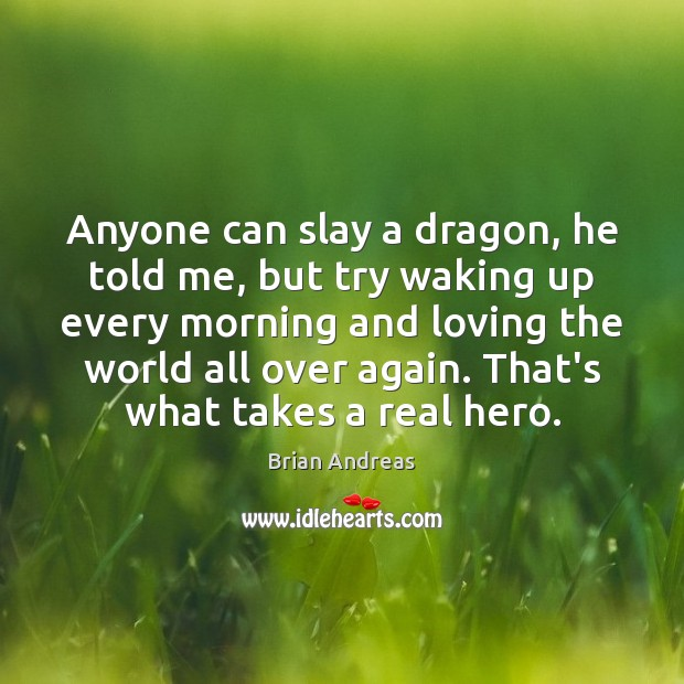 Anyone can slay a dragon, he told me, but try waking up Brian Andreas Picture Quote