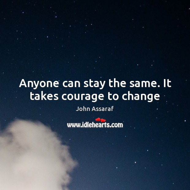 Anyone can stay the same. It takes courage to change John Assaraf Picture Quote