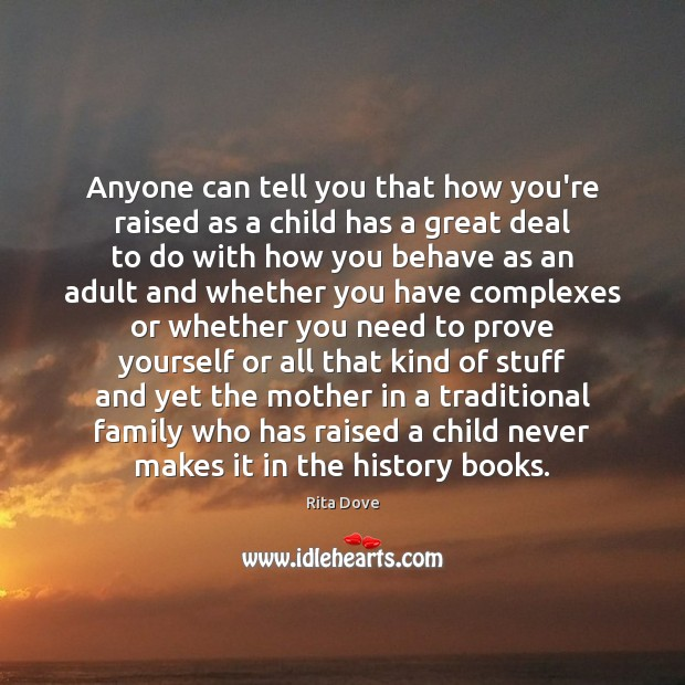 Anyone can tell you that how you're raised as a child has Rita Dove Picture Quote