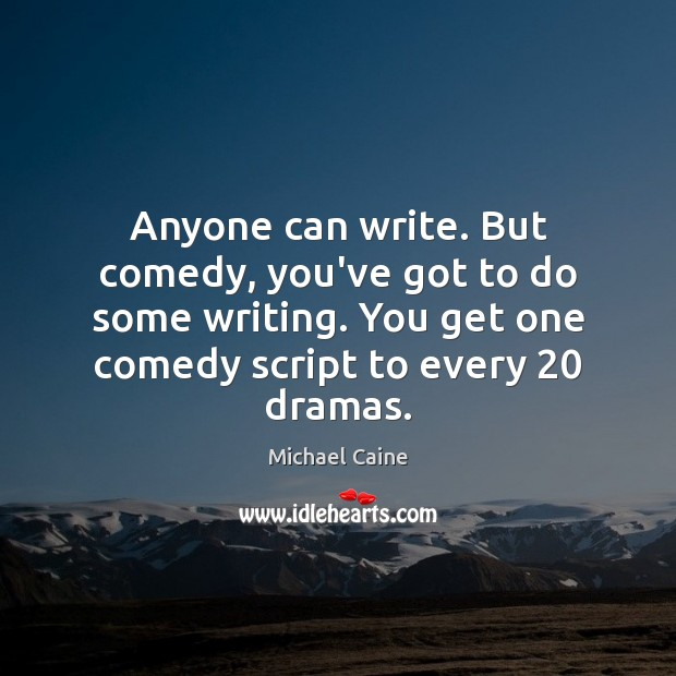 Anyone can write. But comedy, you've got to do some writing. You Image