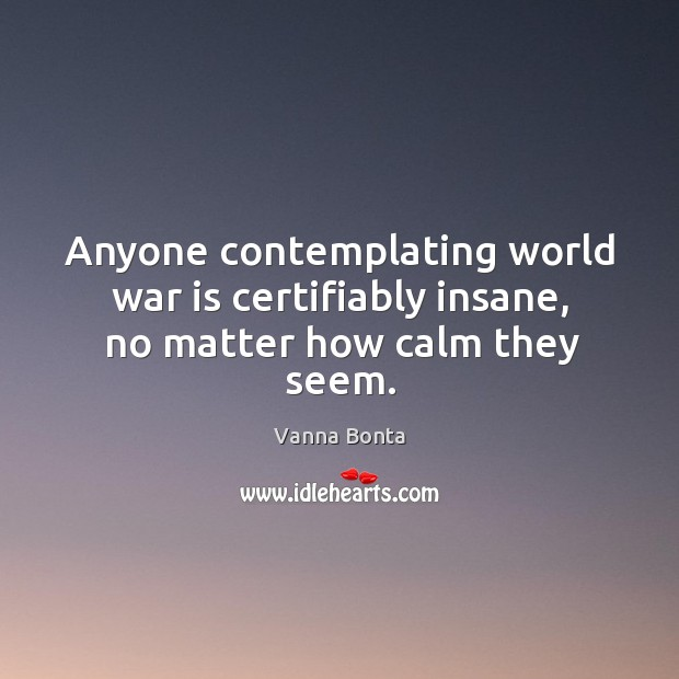 Anyone contemplating world war is certifiably insane, no matter how calm they seem. Image