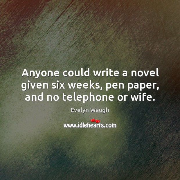 Anyone could write a novel given six weeks, pen paper, and no telephone or wife. Evelyn Waugh Picture Quote