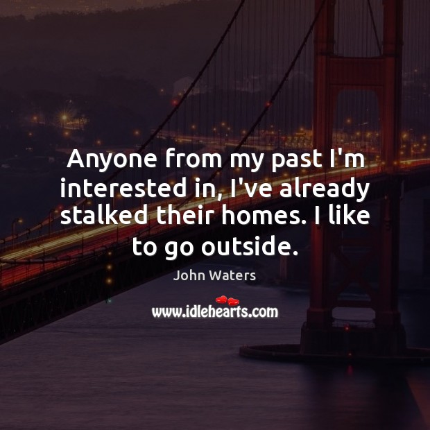 Anyone from my past I'm interested in, I've already stalked their homes. John Waters Picture Quote