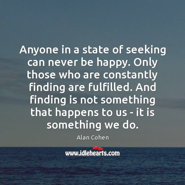 Anyone in a state of seeking can never be happy. Only those Alan Cohen Picture Quote