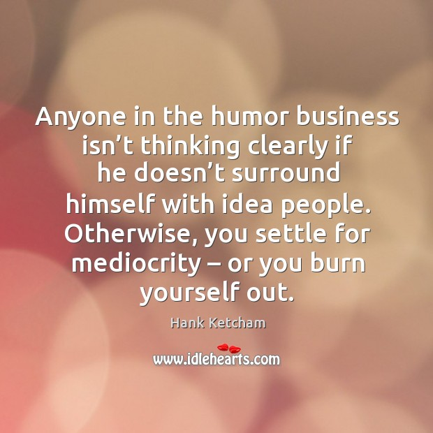 Anyone in the humor business isn't thinking clearly if he doesn't surround himself with idea people. Image
