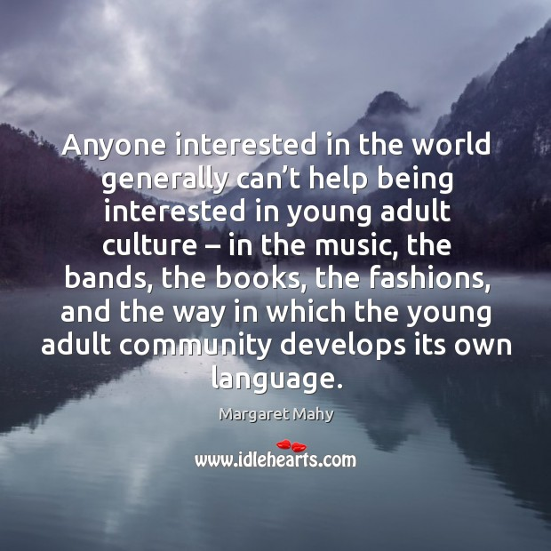 Anyone interested in the world generally can't help being interested in young adult culture Image
