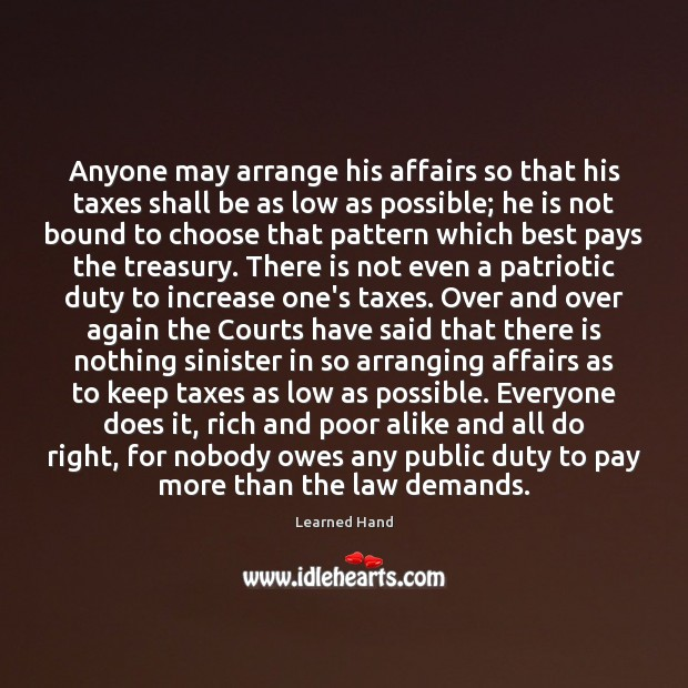 Anyone may arrange his affairs so that his taxes shall be as Learned Hand Picture Quote