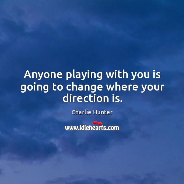 Anyone playing with you is going to change where your direction is. Image