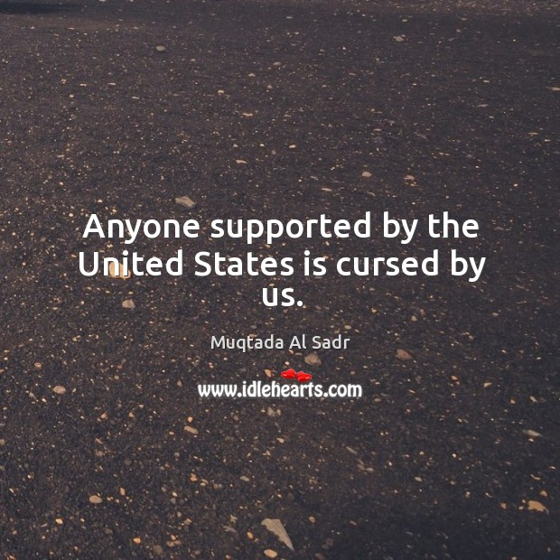 Anyone supported by the united states is cursed by us. Image