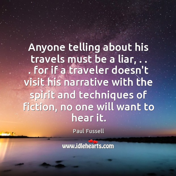 Anyone telling about his travels must be a liar, . . . for if a Paul Fussell Picture Quote