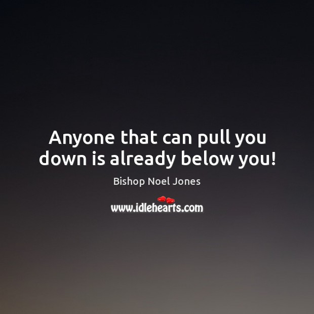 Image, Anyone that can pull you down is already below you!
