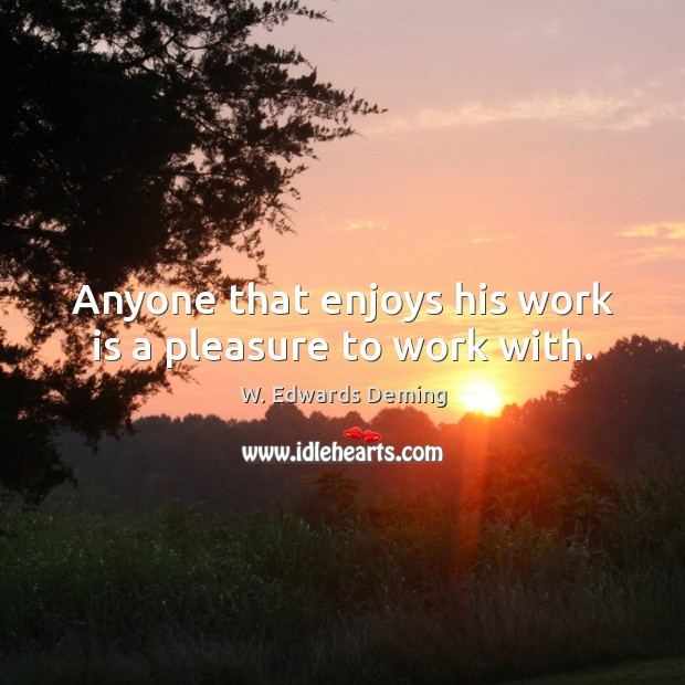 Anyone that enjoys his work is a pleasure to work with. W. Edwards Deming Picture Quote
