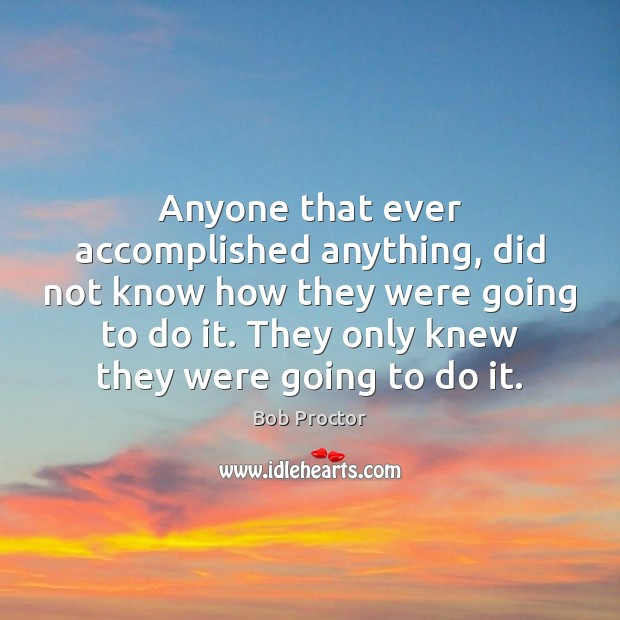 Anyone that ever accomplished anything, did not know how they were going Bob Proctor Picture Quote