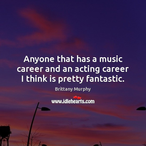 Anyone that has a music career and an acting career I think is pretty fantastic. Image