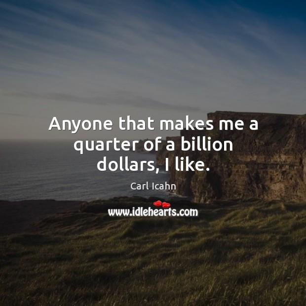 Anyone that makes me a quarter of a billion dollars, I like. Image