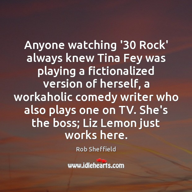 Anyone watching '30 Rock' always knew Tina Fey was playing a fictionalized Rob Sheffield Picture Quote