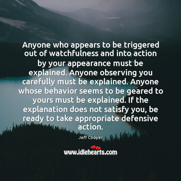 Anyone who appears to be triggered out of watchfulness and into action Jeff Cooper Picture Quote