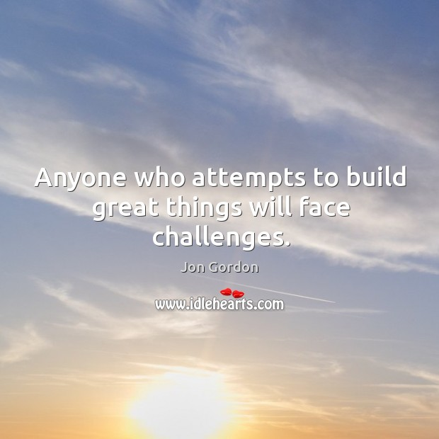 Anyone who attempts to build great things will face challenges. Jon Gordon Picture Quote